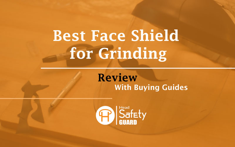 Best Face Shield for Grinding